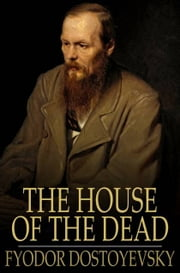 The House of the Dead - Or Prison Life in Siberia ebook by Fyodor Dostoyevsky,H. S. Edwards,Ernest Rhys