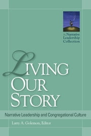 Living Our Story - Narrative Leadership and Congregational Culture ebook by Larry A. Golemon,Niles Elliot Goldstein,Larry A. Golemon,Carol Johnston,Mike Mather,G. Lee Ramsey Jr.,Tim Shapiro,N. Graham Standish,Diana Butler Bass