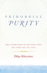 Primordial Purity - Oral Instructions on the Three Words That Strike the Vital Point ebook by Dilgo Khyentse Rinpoche,Ani Jinba Palmo,Nalanda Translation Committee