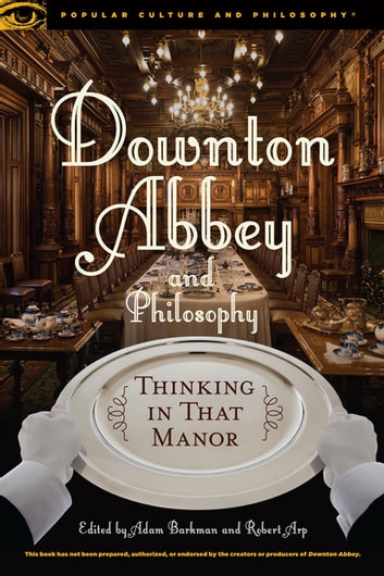 Downton Abbey and Philosophy - Thinking in That Manor ebook by