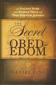The Secret of Obed-Edom - An Ancient Story with Hidden Truth for Your Spiritual Journey ebook by Daniel King