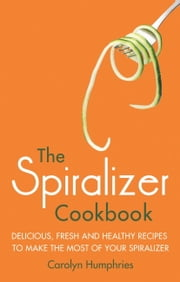 The Spiralizer Cookbook - Delicious, fresh and healthy recipes to make the most of your spiralizer ebook by Carolyn Humphries