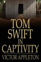 Tom Swift in Captivity - Or a Daring Escape By Airship 電子書 by Victor Appleton