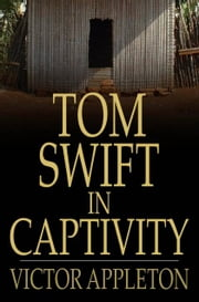 Tom Swift in Captivity - Or a Daring Escape By Airship ebook by Victor Appleton