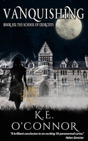 Vanquishing: The School of Exorcists (YA paranormal adventure and romance, Book 6) ebook by K E O'Connor