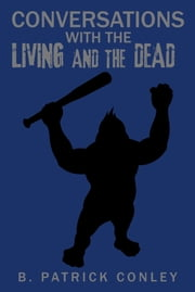 Conversations with the Living and the Dead ebook by B. Patrick Conley
