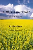 GMOs in your Food? Essays & Recipes ebook by Alain Braux