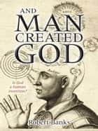 And Man created God ebook by Robert Banks