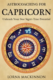 AstroCoaching For Capricorn: Unleash Your Star Sign's True Potential ebook by Lorna MacKinnon