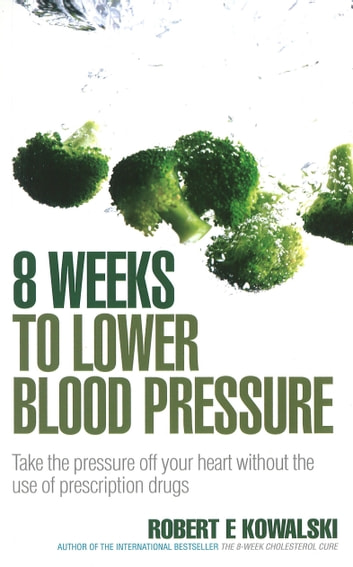 8 Weeks to Lower Blood Pressure - Take the pressure off your heart without the use of prescription drugs ebook by Robert E Kowalski
