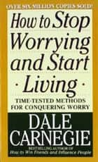 How to Stop Worrying and Start Living ebook by Dale Carnegie