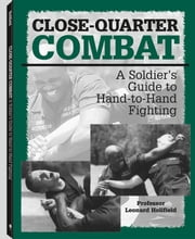 Close-quarter Combat: A Soldier's Guide To Hand-To-Hand Fighting ebook by Holifield, Leonard