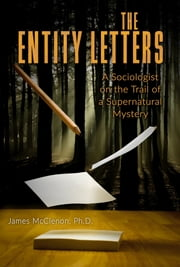 THE ENTITY LETTERS - A Sociologist on the Trail of a Supernatural Mystery ebook by James McClenon