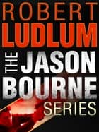 The Jason Bourne Series 3-Book Bundle - The Bourne Identity, The Bourne Supremacy, The Bourne Ultimatum ebook by Robert Ludlum