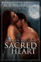 Sacred Heart (Broken Series #3) - Broken Series, #3 ebook by M. L. Stephens