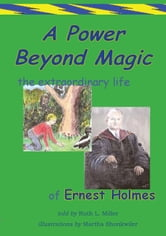 A Power Beyond Magic; The Extraodinary Life of Ernest Holmes. ebook by Ruth L. Miller