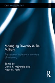 Managing Diversity in the Military - The value of inclusion in a culture of uniformity ebook by Daniel P. McDonald,Kizzy M. Parks