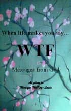 When Life Makes You Say WTF: Messages from God ebook by Monique Lewis