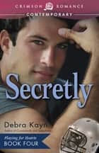 Secretly - Playing for Hearts, Book 4 ebook by Debra Kayn