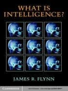What Is Intelligence? ebook by James R. Flynn