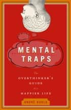Mental Traps - The Overthinker's Guide to a Happier Life ebook by Andre Kukla