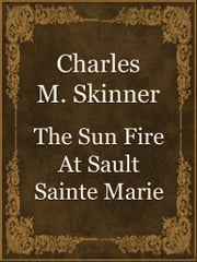 The Sun Fire At Sault Sainte Marie ebook by Charles M. Skinner