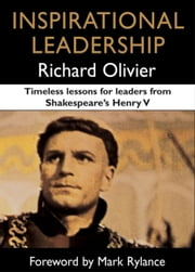 Inspirational Leadership - Timeless Lessons for Leaders from Shakespeare's Henry V ebook by Richard Olivier