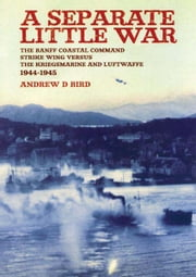 A Separate Little War - The BANFF Coastal Command Strike Wing Versus the Kreigsmarine and Luftwaffe 1944 - 1945 ebook by Bird, Andrew D