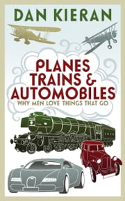 Planes, Trains and Automobiles - Why Men Like Things that Go ebook by Dan Kieran