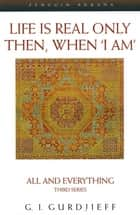 Life is Real Only Then, When 'I Am' - All and Everything Third Series ebook by G. Gurdjieff