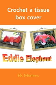 Crochet Tissue box Cover: Eddie Elephant ebook by Els Mertens