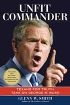 Unfit Commander - Texans for Truth Take on George W. Bush ebook by Glenn W. Smith