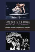 Taking It to the Bridge - Music as Performance ebook by Nicholas Cook, Richard Pettengill