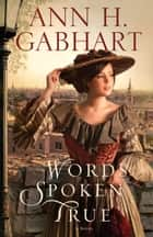 Words Spoken True - A Novel ebook by Ann H. Gabhart