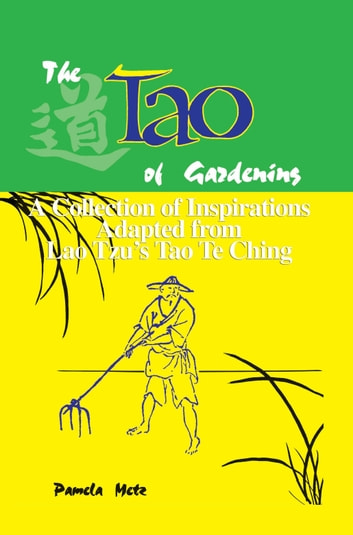 The Tao of Gardening: A Collection of Inspirations Based on Lao Tzu's Tao Te Ching ebook by Pamela Metz
