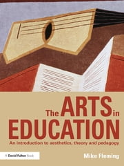 The Arts in Education - An introduction to aesthetics, theory and pedagogy ebook by Mike Fleming
