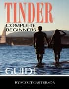 Tinder Complete Beginners Guide ebook by Scott Casterson
