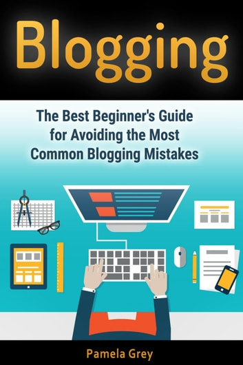 Blogging: The Best Beginner's Guide for Avoiding the Most Common Blogging Mistakes ebook by Pamela Grey