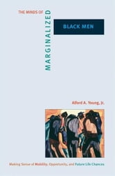 The Minds of Marginalized Black Men - Making Sense of Mobility, Opportunity, and Future Life Chances ebook by Alford A. Young Jr.