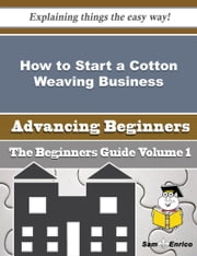 How to Start a Cotton Weaving Business (Beginners Guide) ebook by Melani Carrillo,Sam Enrico