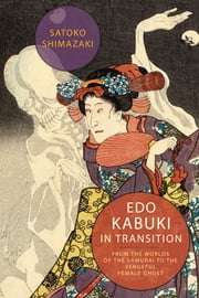 Edo Kabuki in Transition - From the Worlds of the Samurai to the Vengeful Female Ghost ebook by Satoko Shimazaki