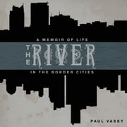 The River - A Memoir of Life in the Border Cities ebook by Paul Vasey