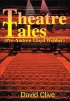 Theatre Tales (Pre-Andrew Lloyd Webber) ebook by David Clive