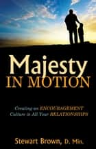 Majesty in Motion: Creating an Encouragement Culture in All Your Relationships ebook by Stewart Brown