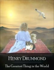 The Greatest Thing in the World: The Secret Edition - Open Your Heart to the Real Power and Magic of Living Faith and Let the Heaven Be in You, Go Deep Inside Yourself and Back, Feel the Crazy and Divine Love and Live for Your Dreams ebook by Henry Drummond