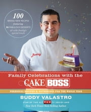Family Celebrations with the Cake Boss - Recipes for Get-Togethers Throughout the Year ebook by Buddy Valastro