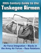 20th Century Guide to the Tuskegee Airmen, Air Force Integration, Blacks in the Army Air Forces in World War II, Racial Segregation and Discrimination, African-American Race Relations in the Air Force ebook by Progressive Management