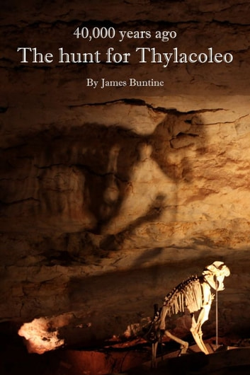 40,000 Years Ago: The Hunt For Thylacoleo ebook by James Buntine