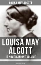 Louisa May Alcott: 16 Novels in One Volume (Illustrated Edition) - Moods, The Mysterious Key and What It Opened, An Old Fashioned Girl, Eight Cousins, Rose in Bloom… ebook by