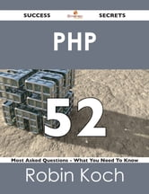 PHP 52 Success Secrets - 52 Most Asked Questions On PHP - What You Need To Know ebook by Robin Koch